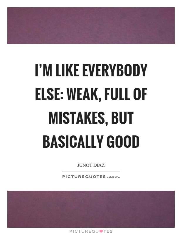 I'm like everybody else: weak, full of mistakes, but basically good Picture Quote #1