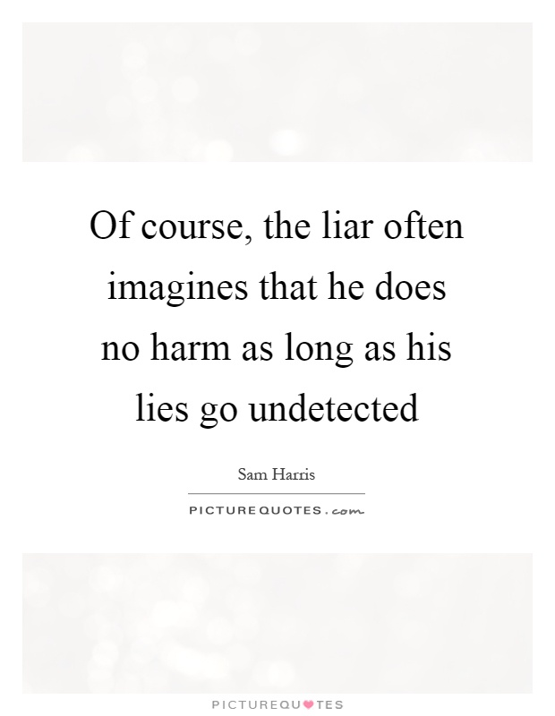 Of course, the liar often imagines that he does no harm as long as his lies go undetected Picture Quote #1