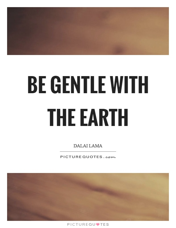 Be gentle with the earth Picture Quote #1