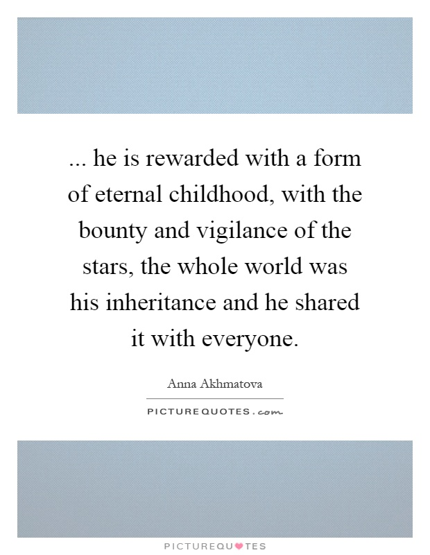 ... he is rewarded with a form of eternal childhood, with the bounty and vigilance of the stars, the whole world was his inheritance and he shared it with everyone Picture Quote #1