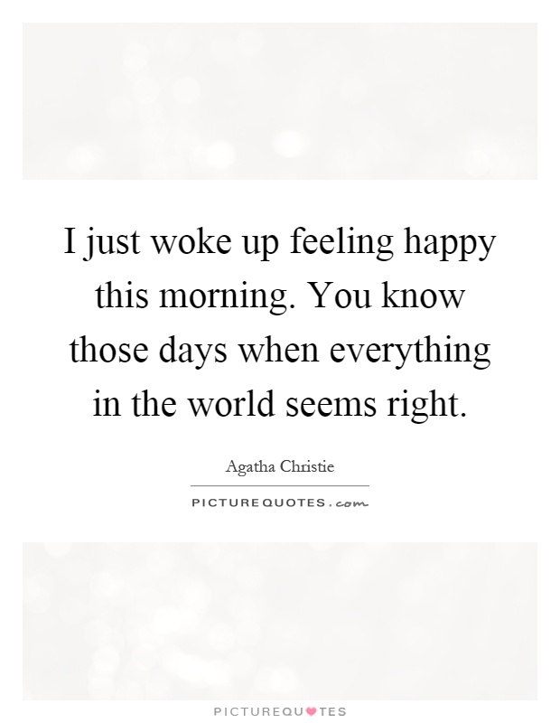 I just woke up feeling happy this morning. You know those days when everything in the world seems right Picture Quote #1