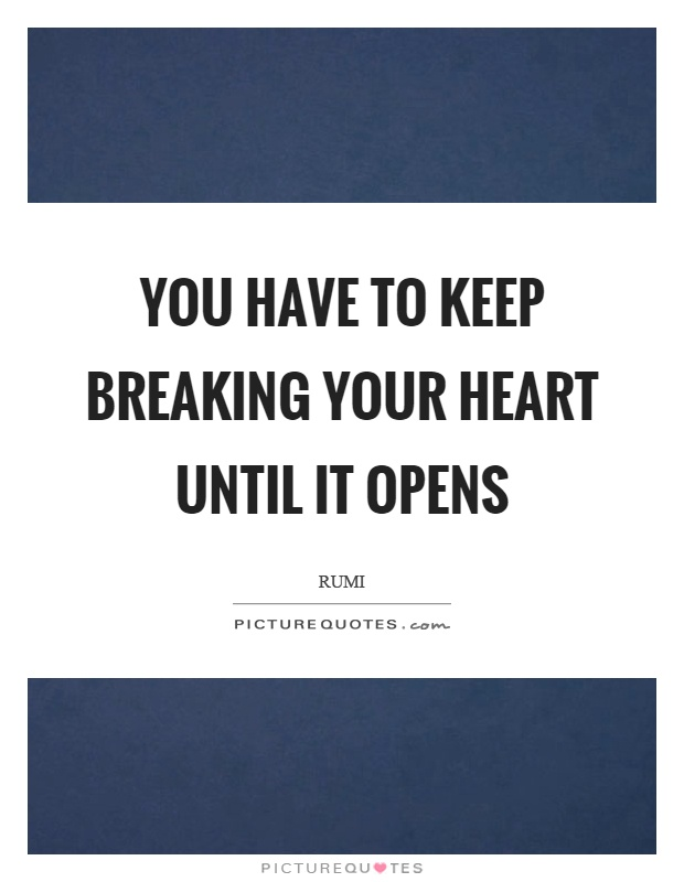 You have to keep breaking your heart until it opens Picture Quote #1