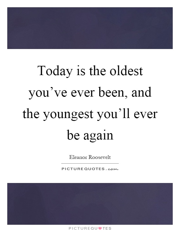 Today is the oldest you've ever been, and the youngest you'll ever be again Picture Quote #1
