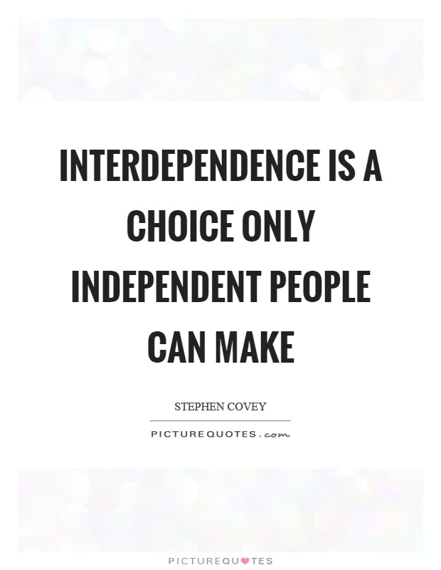 Interdependence is a choice only independent people can make