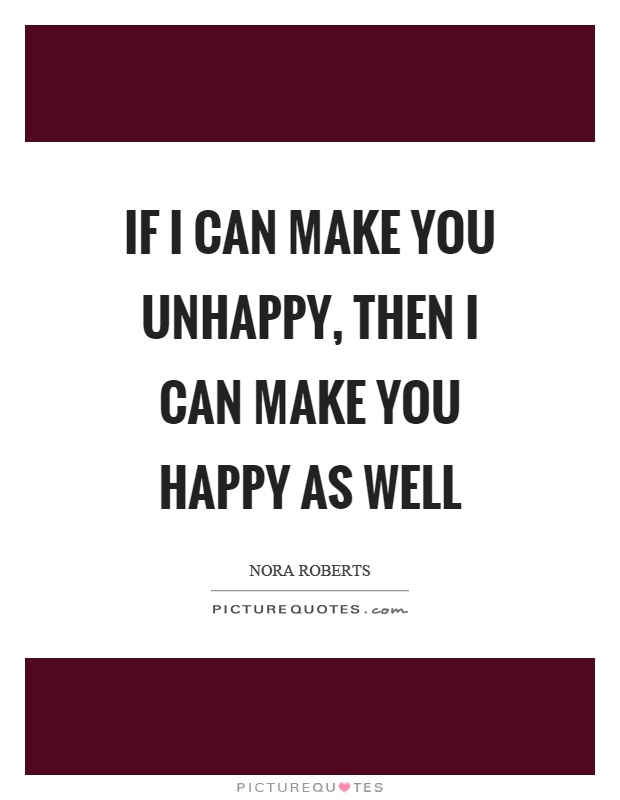 If I can make you unhappy, then I can make you happy as well Picture Quote #1