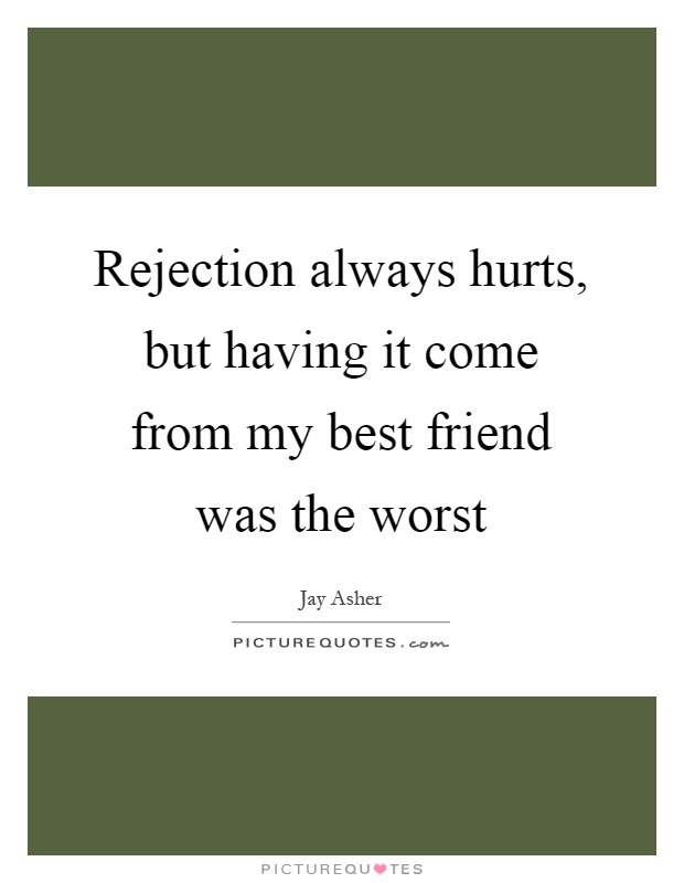 Rejection always hurts, but having it come from my best friend was the worst Picture Quote #1