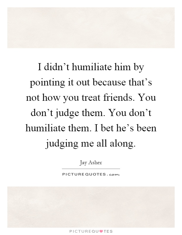 I didn't humiliate him by pointing it out because that's not how you treat friends. You don't judge them. You don't humiliate them. I bet he's been judging me all along Picture Quote #1