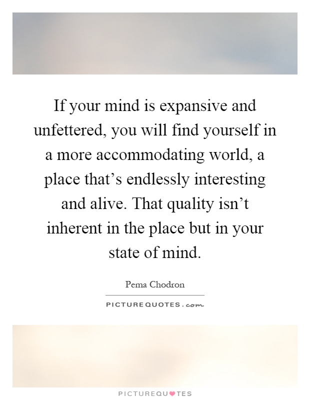 If your mind is expansive and unfettered, you will find yourself in a more accommodating world, a place that's endlessly interesting and alive. That quality isn't inherent in the place but in your state of mind Picture Quote #1