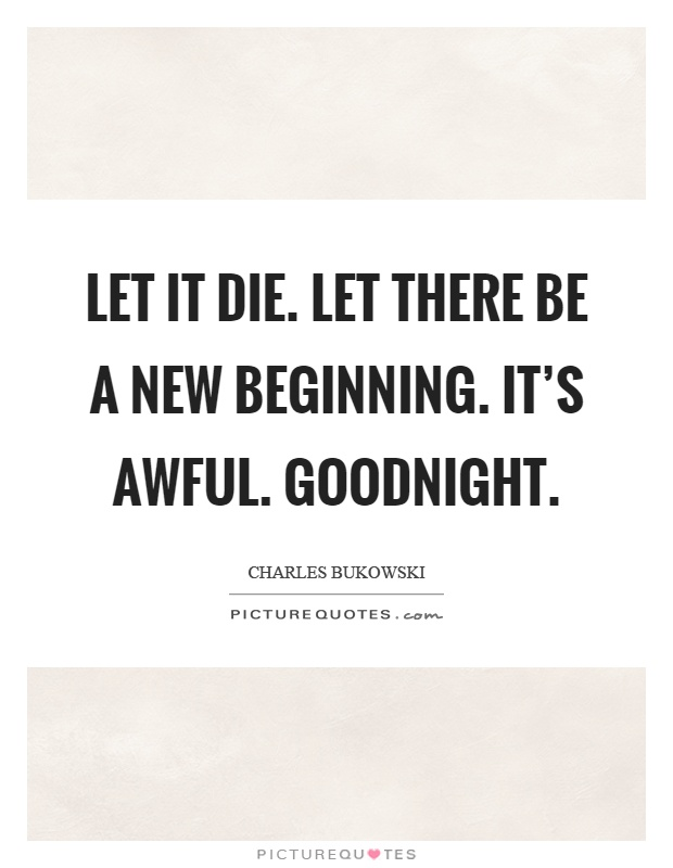 Let it die. Let there be a new beginning. It's awful. Goodnight Picture Quote #1