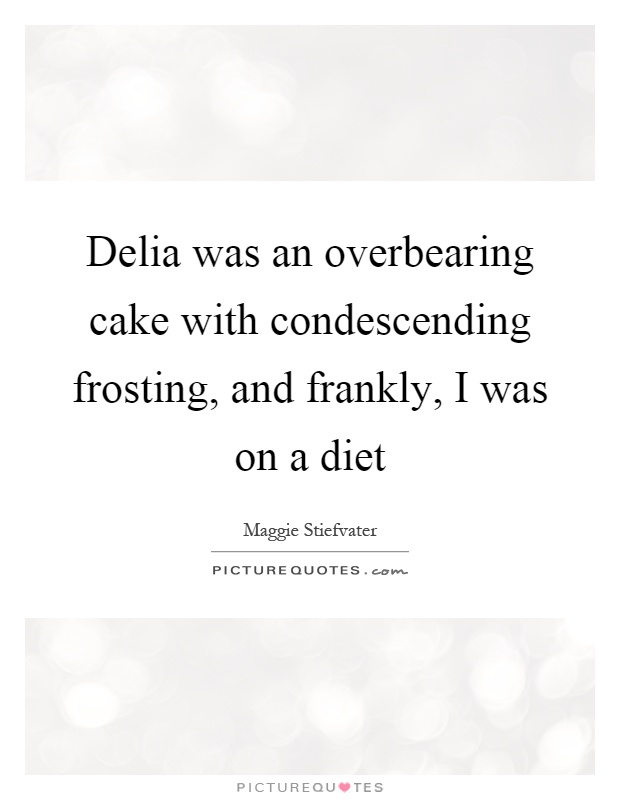 Delia was an overbearing cake with condescending frosting, and frankly, I was on a diet Picture Quote #1