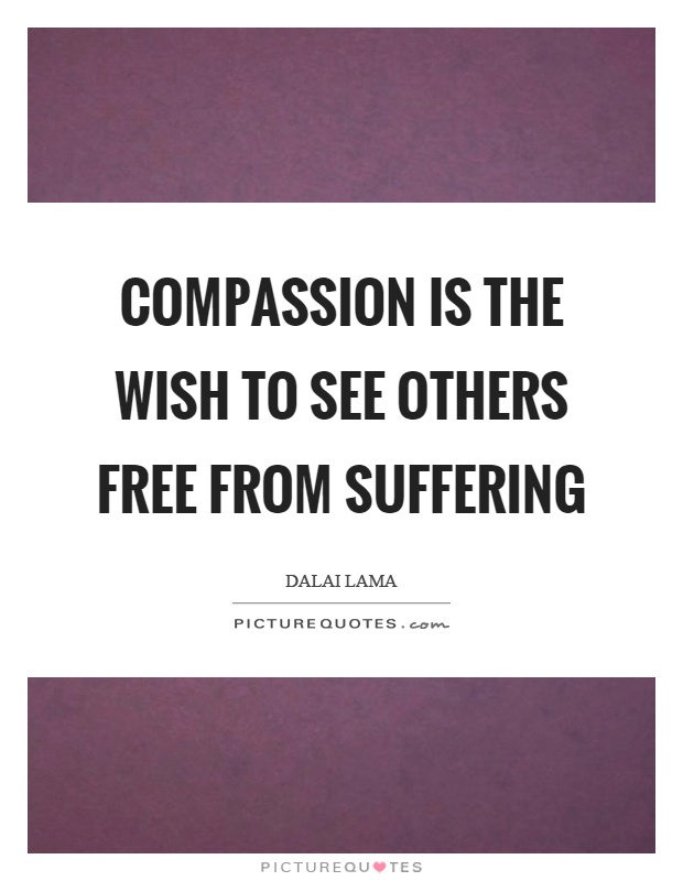 Compassion is the wish to see others free from suffering Picture Quote #1