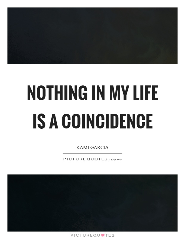 Nothing in my life is a coincidence Picture Quote #1