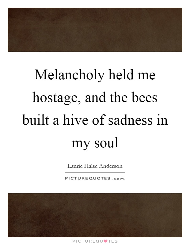 Melancholy held me hostage, and the bees built a hive of sadness in my soul Picture Quote #1