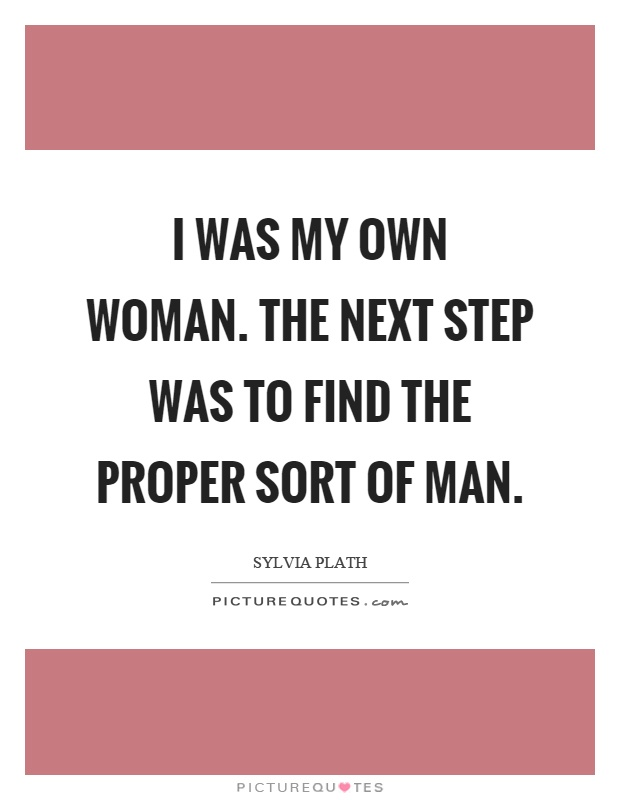 I was my own woman. The next step was to find the proper sort of man Picture Quote #1
