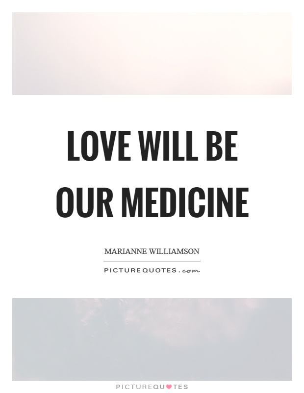 Love will be our medicine Picture Quote #1