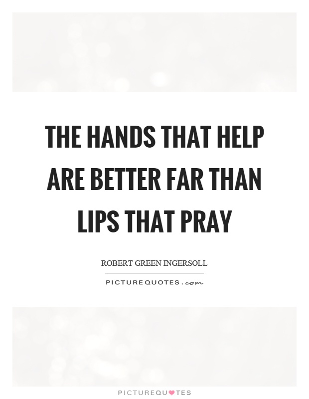 The hands that help are better far than lips that pray Picture Quote #1