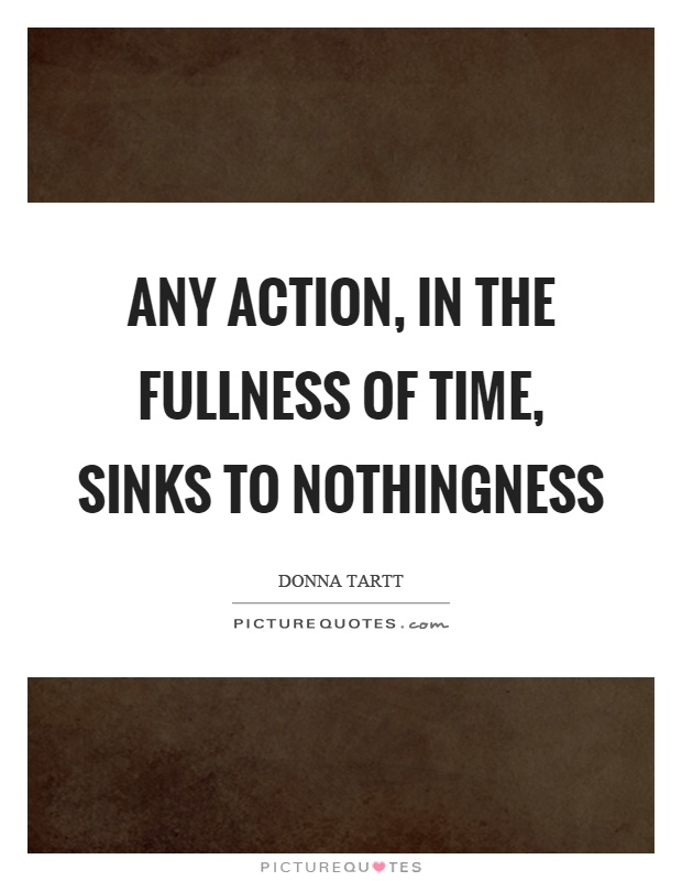 Any action, in the fullness of time, sinks to nothingness Picture Quote #1