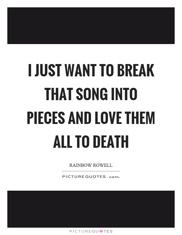 I just want to break that song into pieces and love them all to death Picture Quote #1