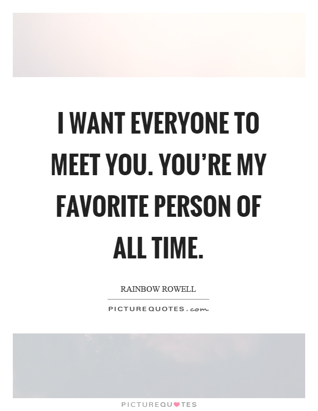 I want everyone to meet you. You're my favorite person of all time Picture Quote #1