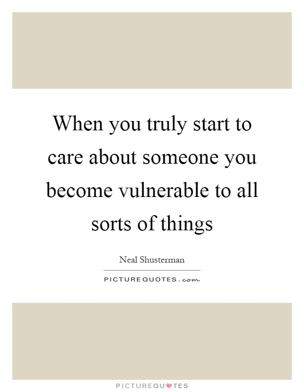 When you truly start to care about someone you become vulnerable to all sorts of things Picture Quote #1