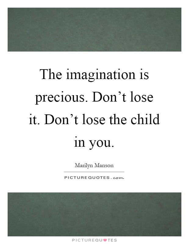 The imagination is precious. Don't lose it. Don't lose the child in you Picture Quote #1