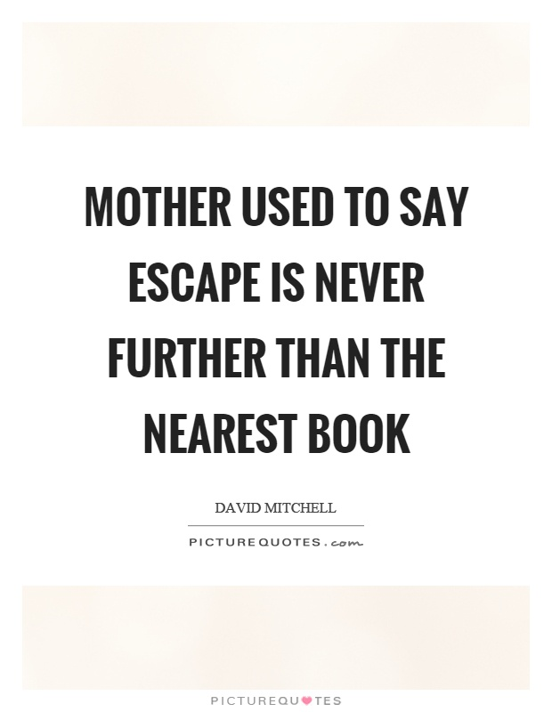 Mother used to say escape is never further than the nearest book Picture Quote #1