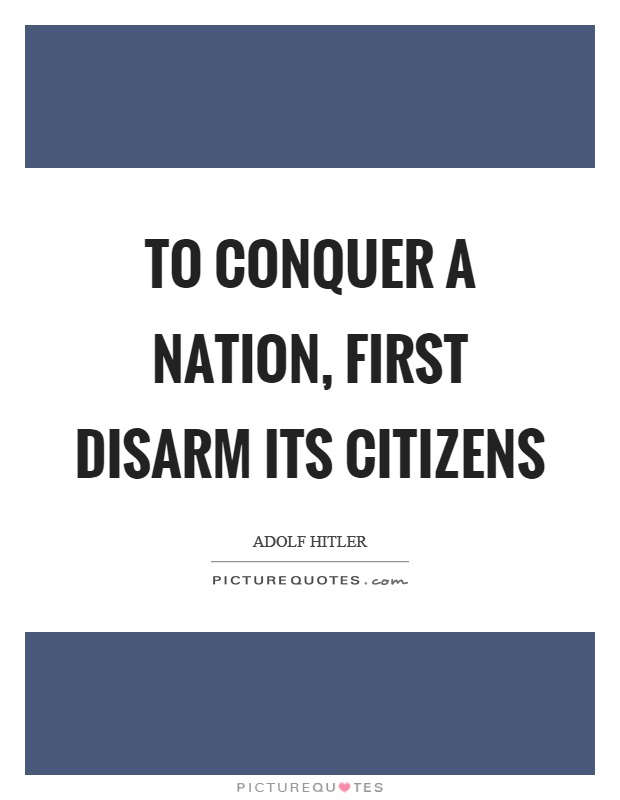To conquer a nation, first disarm its citizens Picture Quote #1