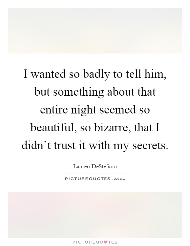 I wanted so badly to tell him, but something about that entire night seemed so beautiful, so bizarre, that I didn't trust it with my secrets Picture Quote #1