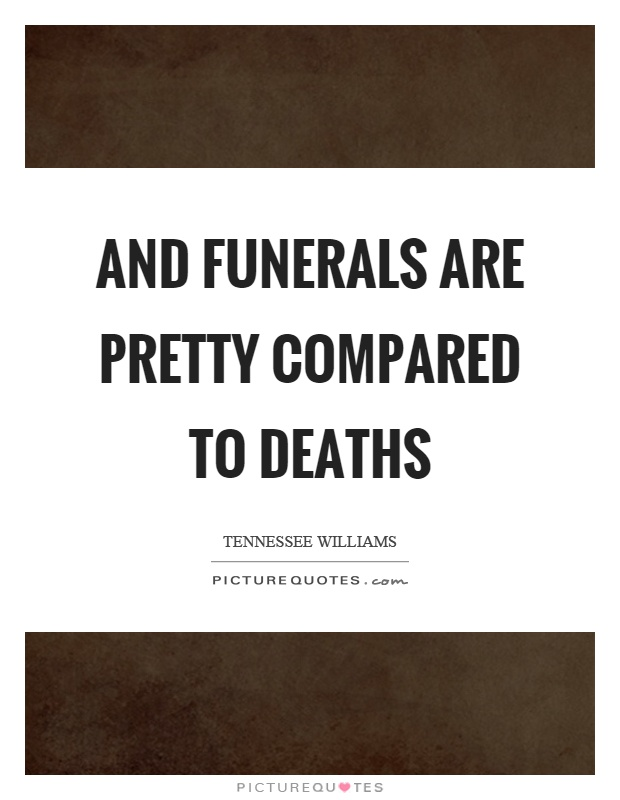 And funerals are pretty compared to deaths Picture Quote #1