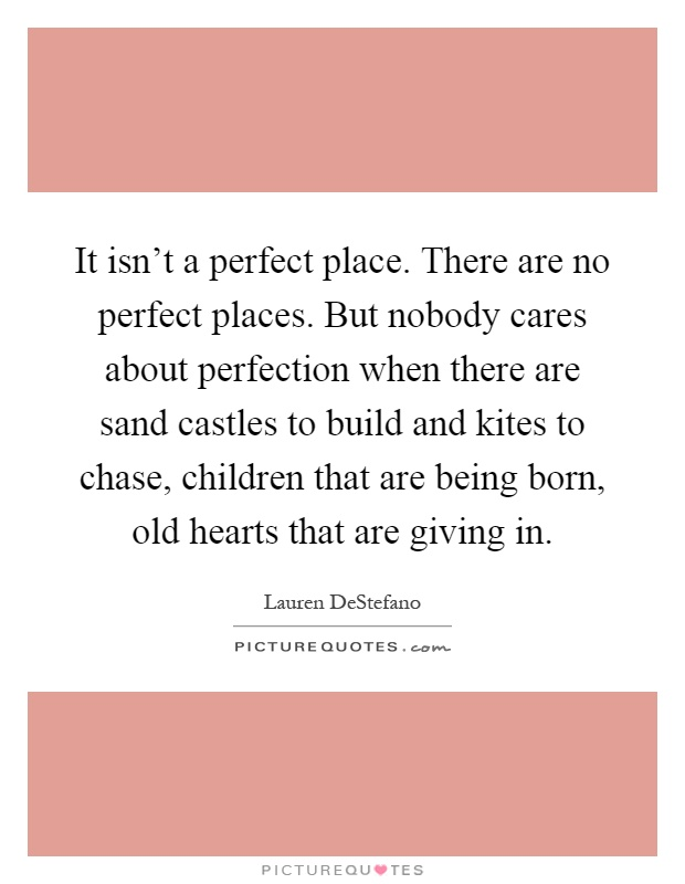 It isn't a perfect place. There are no perfect places. But nobody cares about perfection when there are sand castles to build and kites to chase, children that are being born, old hearts that are giving in Picture Quote #1