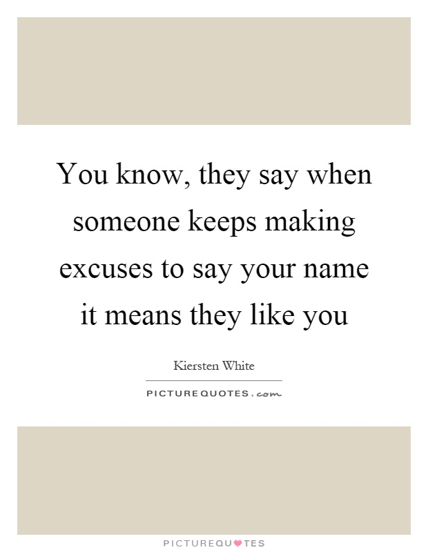 You know, they say when someone keeps making excuses to say your name it means they like you Picture Quote #1