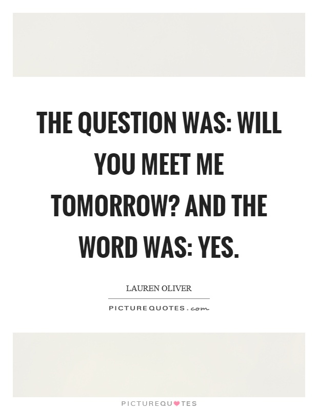 The question was: Will you meet me tomorrow? And the word was: Yes Picture Quote #1