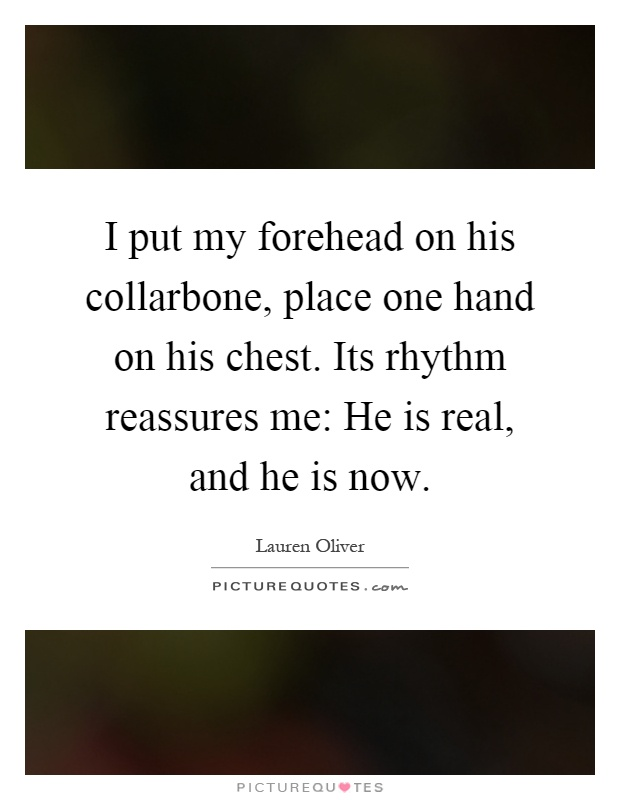 I put my forehead on his collarbone, place one hand on his chest. Its rhythm reassures me: He is real, and he is now Picture Quote #1