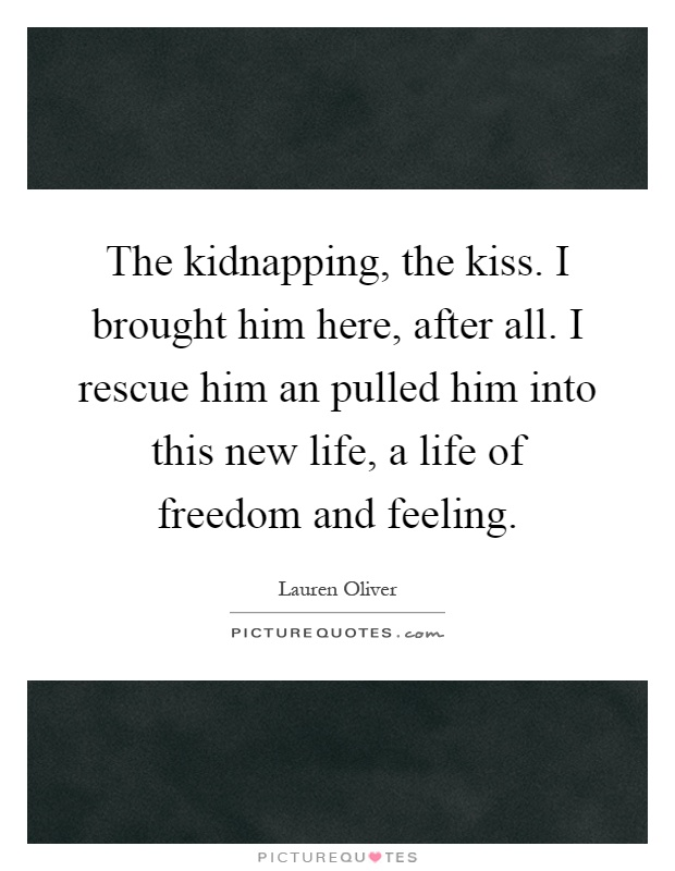 The kidnapping, the kiss. I brought him here, after all. I rescue him an pulled him into this new life, a life of freedom and feeling Picture Quote #1