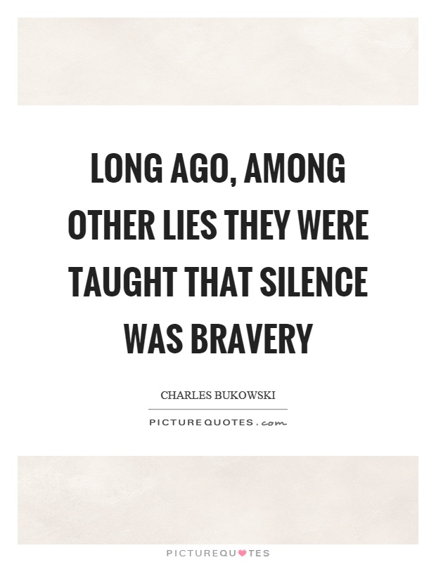 Long ago, among other lies they were taught that silence was bravery Picture Quote #1