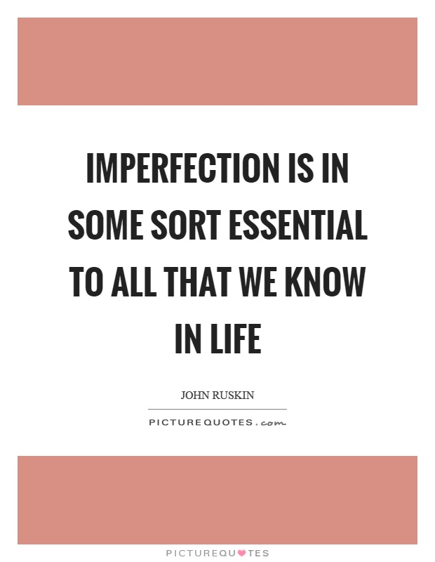 Imperfection is in some sort essential to all that we know in life Picture Quote #1