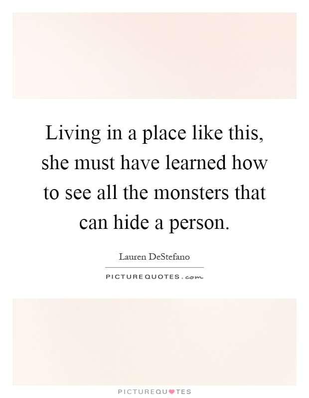 Living in a place like this, she must have learned how to see all the monsters that can hide a person Picture Quote #1