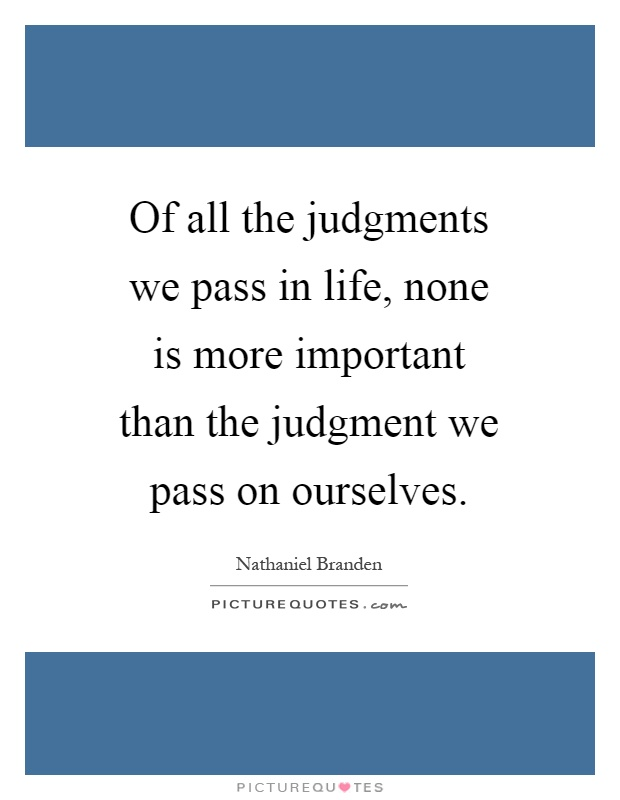 Of all the judgments we pass in life, none is more important than the judgment we pass on ourselves Picture Quote #1