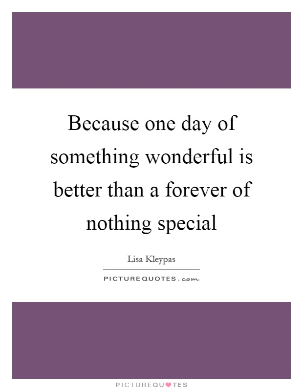 Because one day of something wonderful is better than a forever of nothing special Picture Quote #1