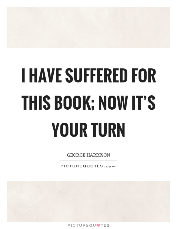 I have suffered for this book; now it's your turn Picture Quote #1