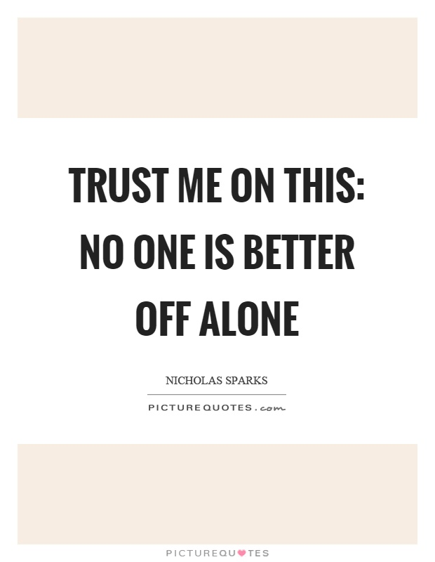 Trust me on this: no one is better off alone Picture Quote #1