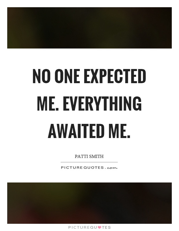 No one expected me. Everything awaited me Picture Quote #1