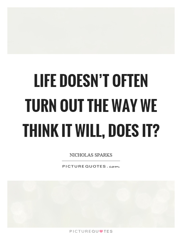 Life doesn't often turn out the way we think it will, does it? Picture Quote #1