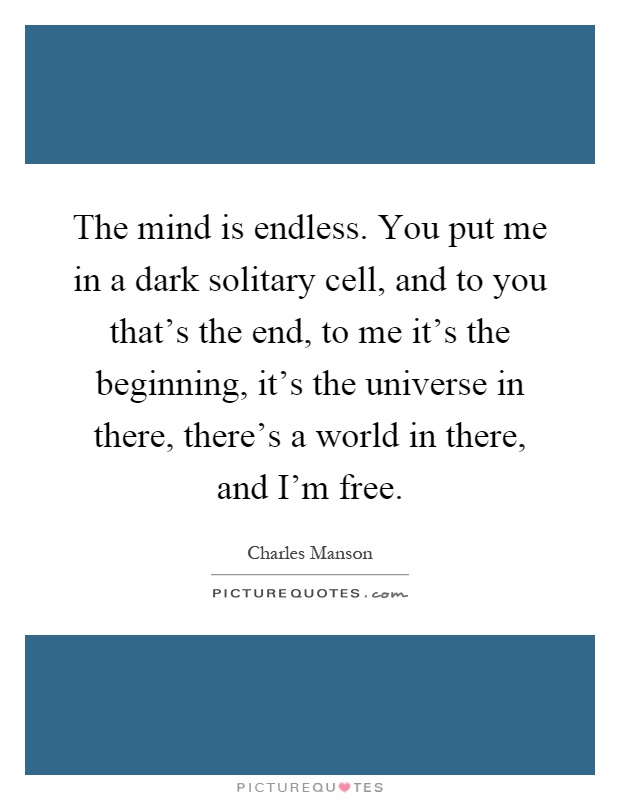 The mind is endless. You put me in a dark solitary cell, and to you that's the end, to me it's the beginning, it's the universe in there, there's a world in there, and I'm free Picture Quote #1