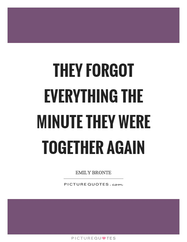 They forgot everything the minute they were together again Picture Quote #1