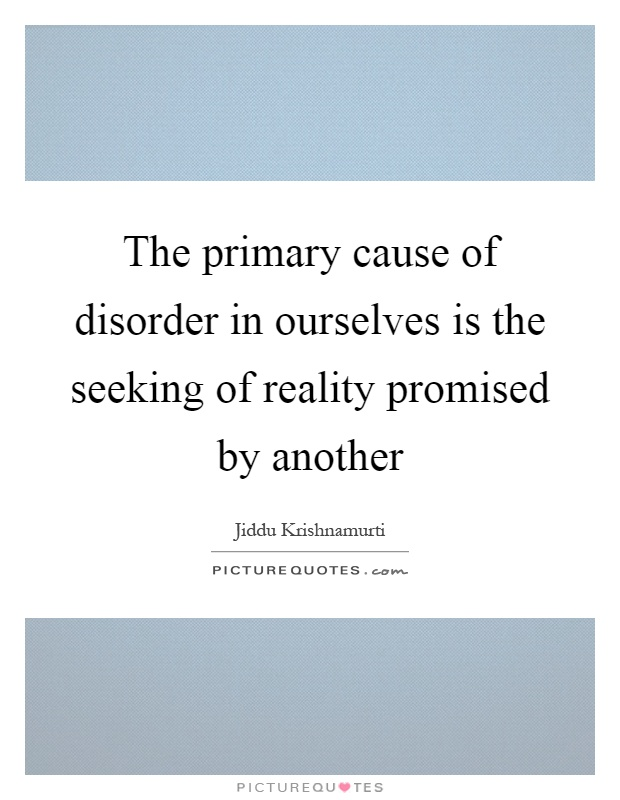 The primary cause of disorder in ourselves is the seeking of reality promised by another Picture Quote #1