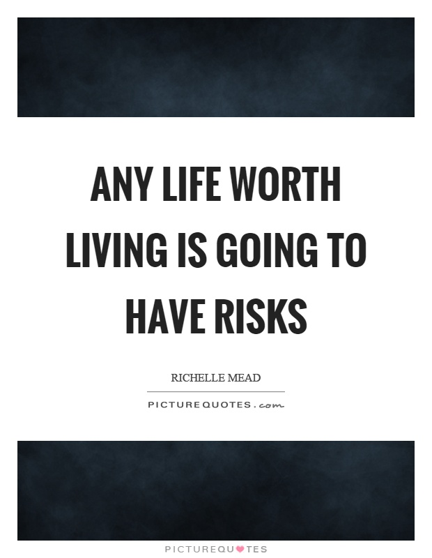Any life worth living is going to have risks Picture Quote #1