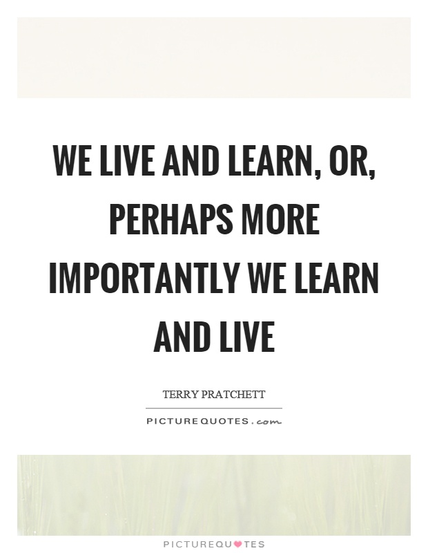 We live and learn, or, perhaps more importantly we learn and live Picture Quote #1