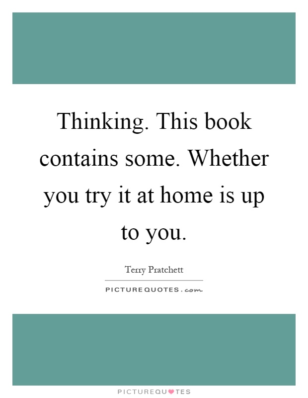 Thinking. This book contains some. Whether you try it at home is up to you Picture Quote #1