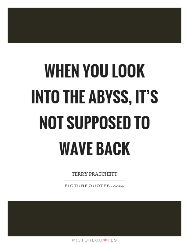 When you look into the abyss, it's not supposed to wave back Picture Quote #1